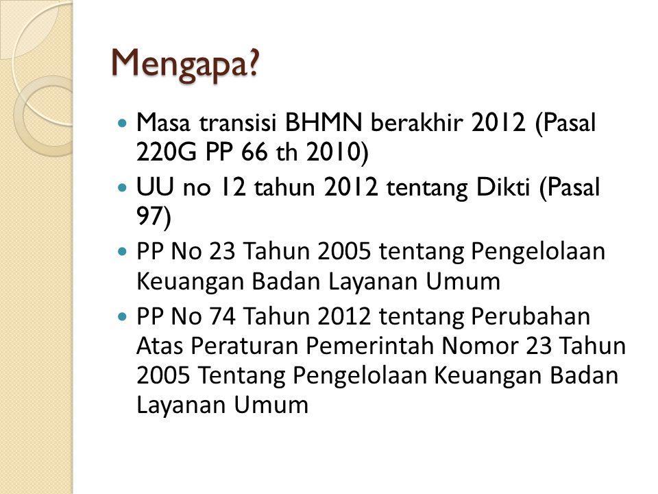 Mengapa? Masa transisi BHMN berakhir 2012 (Pasal 220G PP 66 th 2010) UU no 12 tahun 2012 tentang Dikti (Pasal 97) PP No 23 Tahun 2005 tentang Pengelol