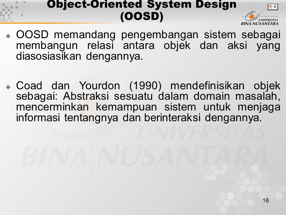 16 Object-Oriented System Design (OOSD)  OOSD memandang pengembangan sistem sebagai membangun relasi antara objek dan aksi yang diasosiasikan dengann