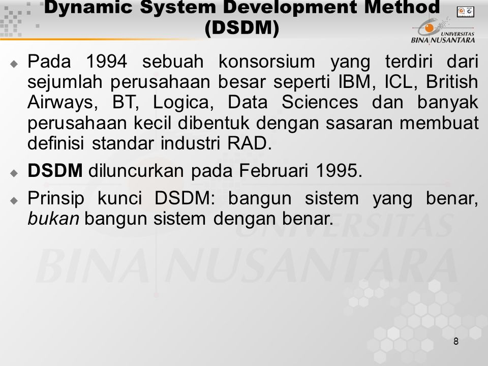 9 DSDM (Lanjutan)  Sembilan prinsip yang mendasari DSDM: Keterlibatan pemakai secara aktif dalam proses perancangan dan pengembangan; Tim diberdayakan untuk mengambil keputusan; Fokus adalah penyerahan produk yang sering; Kriteria esensial dalam menerima sebuah tugas adalah kesesuaiannya dengan tujuan bisnis; Bekerja atas prinsip pengembangan iteratif dan inkremental yang memungkinkan umpan balik dari pemakai;