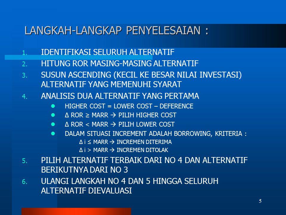LANGKAH-LANGKAP PENYELESAIAN : 1. IDENTIFIKASI SELURUH ALTERNATIF 2. HITUNG ROR MASING-MASING ALTERNATIF 3. SUSUN ASCENDING (KECIL KE BESAR NILAI INVE