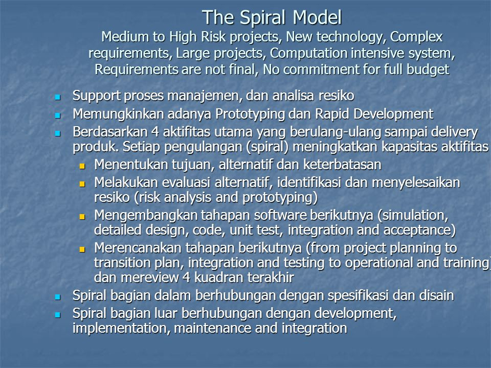The Spiral Model Medium to High Risk projects, New technology, Complex requirements, Large projects, Computation intensive system, Requirements are no