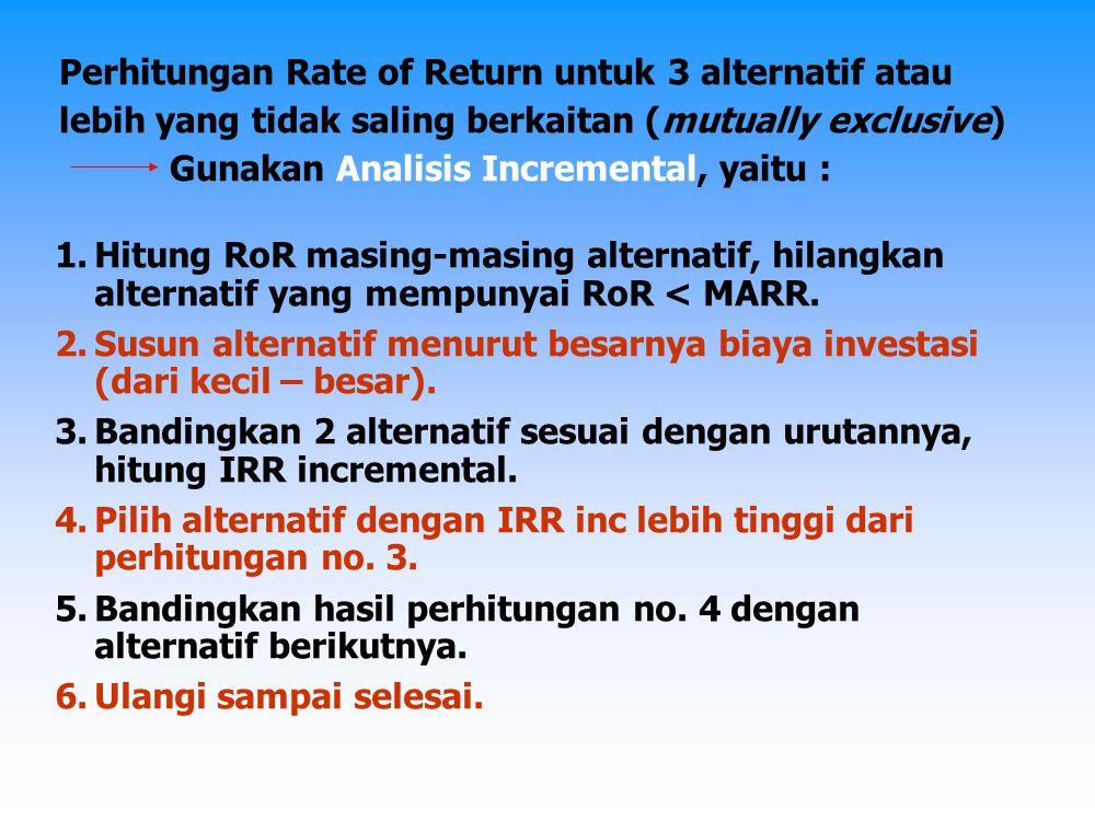 Contoh : 4 alternatif NPV A = 0  - 400 jt + 100,9 jt (P/A; i; 5)  IRR A = 8,3 % NPV B = 0  - 100 jt + 27,7 jt (P/A; i; 5)  IRR B = 12 % NPV C = 0  - 200 jt + 46,2 jt (P/A; i; 5)  IRR C = 5 % NPV D = 0  - 500 jt + 125,2 jt (P/A; i; 5)  IRR D = 8 % IRR C < MARR  Alternatif C lenyapkan
