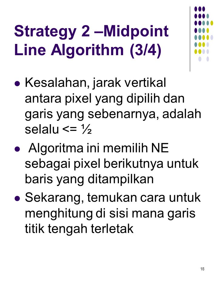 Strategy 2 –Midpoint Line Algorithm (3/4) Kesalahan, jarak vertikal antara pixel yang dipilih dan garis yang sebenarnya, adalah selalu <= ½ Algoritma
