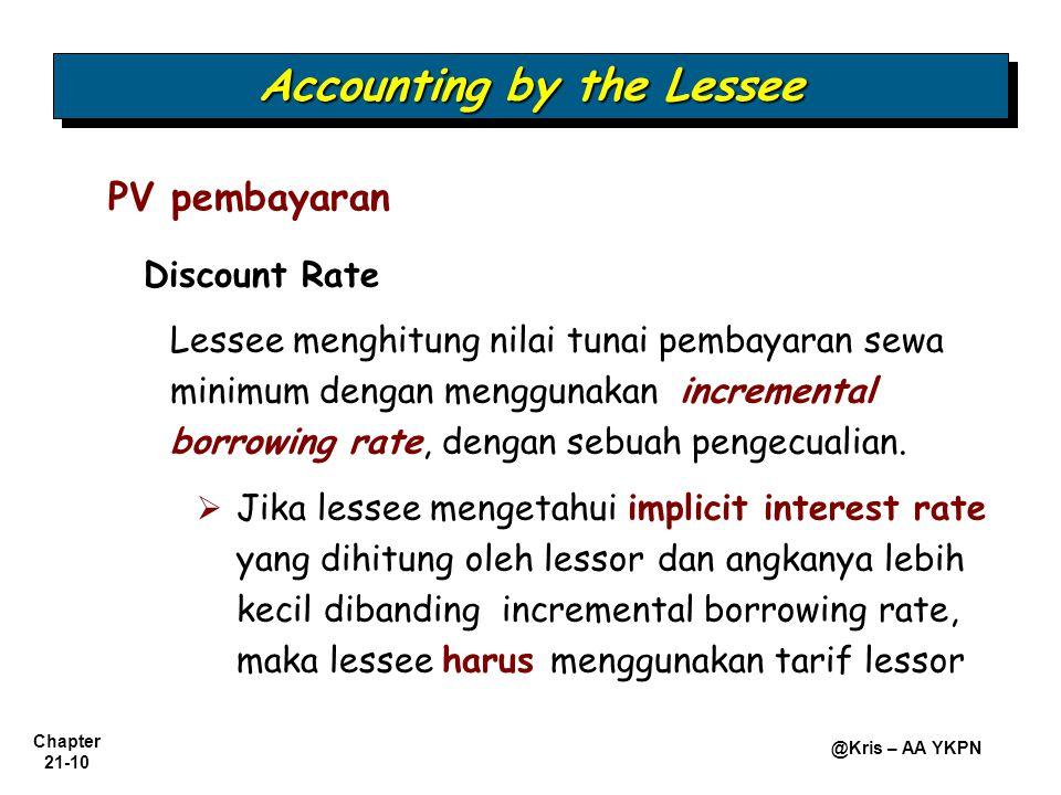 Chapter 21-10 @Kris – AA YKPN PV pembayaran Accounting by the Lessee Discount Rate Lessee menghitung nilai tunai pembayaran sewa minimum dengan menggunakan incremental borrowing rate, dengan sebuah pengecualian.