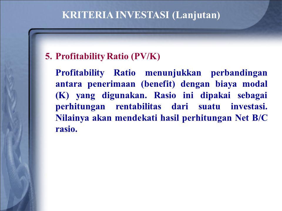 5.Profitability Ratio (PV/K) Profitability Ratio menunjukkan perbandingan antara penerimaan (benefit) dengan biaya modal (K) yang digunakan.