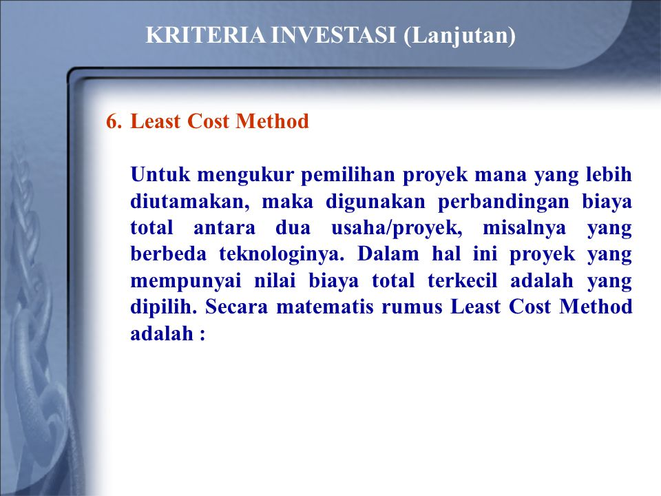 6.Least Cost Method Untuk mengukur pemilihan proyek mana yang lebih diutamakan, maka digunakan perbandingan biaya total antara dua usaha/proyek, misalnya yang berbeda teknologinya.