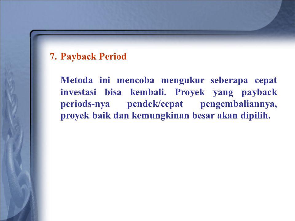 7.Payback Period Metoda ini mencoba mengukur seberapa cepat investasi bisa kembali. Proyek yang payback periods-nya pendek/cepat pengembaliannya, proy