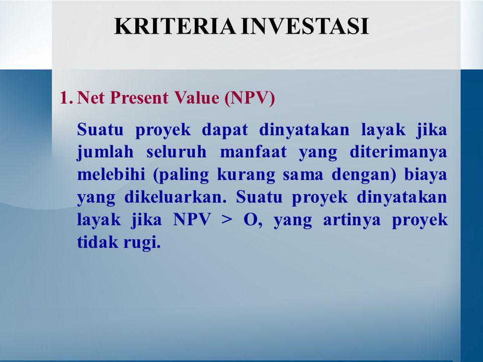 1.Net Present Value (NPV) Suatu proyek dapat dinyatakan layak jika jumlah seluruh manfaat yang diterimanya melebihi (paling kurang sama dengan) biaya yang dikeluarkan.
