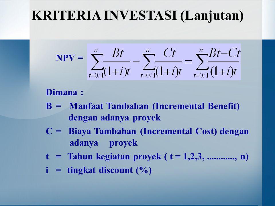 NPV = Dimana : B = Manfaat Tambahan (Incremental Benefit) dengan adanya proyek C = Biaya Tambahan (Incremental Cost) dengan adanya proyek t = Tahun kegiatan proyek ( t = 1,2,3,............, n) i = tingkat discount (%) KRITERIA INVESTASI (Lanjutan)