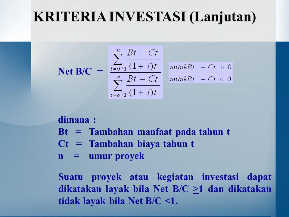 Net B/C = dimana : Bt = Tambahan manfaat pada tahun t Ct =Tambahan biaya tahun t n =umur proyek KRITERIA INVESTASI (Lanjutan) Suatu proyek atau kegiatan investasi dapat dikatakan layak bila Net B/C >1 dan dikatakan tidak layak bila Net B/C <1.