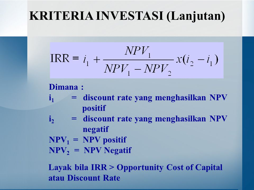 Dimana : i 1 = discount rate yang menghasilkan NPV positif i 2 = discount rate yang menghasilkan NPV negatif NPV 1 = NPV positif NPV 2 = NPV Negatif KRITERIA INVESTASI (Lanjutan) Layak bila IRR > Opportunity Cost of Capital atau Discount Rate