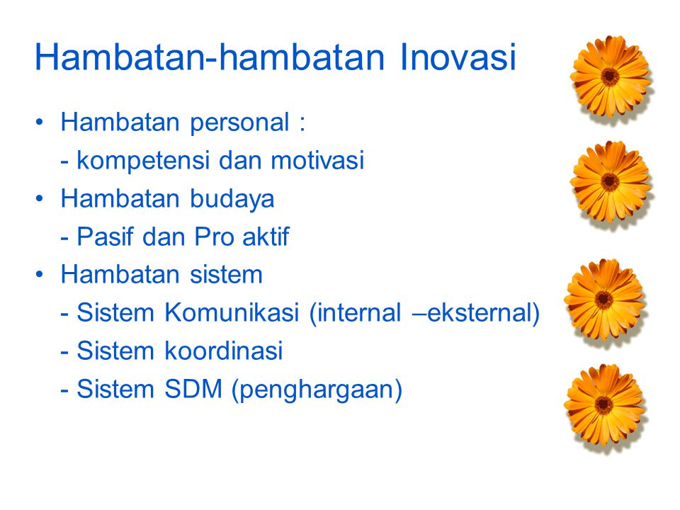 Hambatan-hambatan Inovasi Hambatan personal : - kompetensi dan motivasi Hambatan budaya - Pasif dan Pro aktif Hambatan sistem - Sistem Komunikasi (internal –eksternal) - Sistem koordinasi - Sistem SDM (penghargaan)