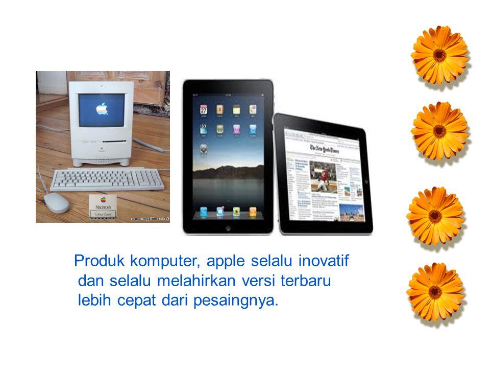 Produk komputer, apple selalu inovatif dan selalu melahirkan versi terbaru lebih cepat dari pesaingnya.