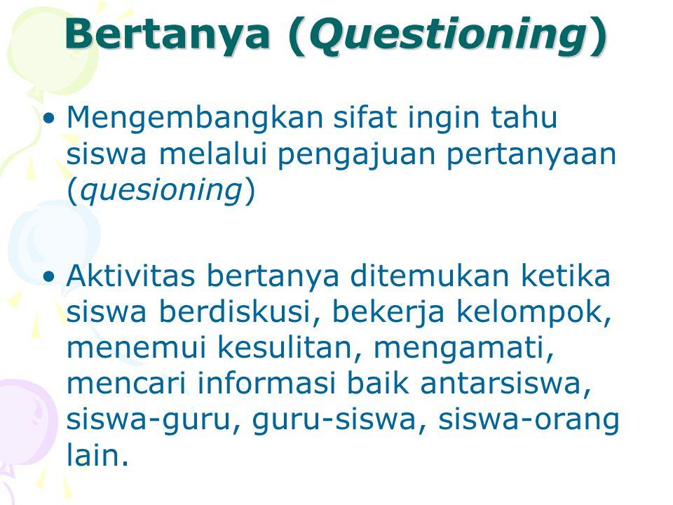 Bertanya (Questioning) Mengembangkan sifat ingin tahu siswa melalui pengajuan pertanyaan (quesioning) Aktivitas bertanya ditemukan ketika siswa berdiskusi, bekerja kelompok, menemui kesulitan, mengamati, mencari informasi baik antarsiswa, siswa-guru, guru-siswa, siswa-orang lain.