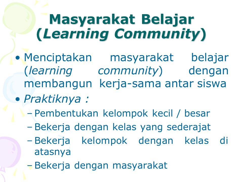 Masyarakat Belajar (Learning Community) Menciptakan masyarakat belajar (learning community) dengan membangun kerja-sama antar siswa Praktiknya : –Pembentukan kelompok kecil / besar –Bekerja dengan kelas yang sederajat –Bekerja kelompok dengan kelas di atasnya –Bekerja dengan masyarakat
