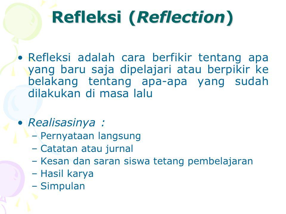 Refleksi (Reflection) Refleksi adalah cara berfikir tentang apa yang baru saja dipelajari atau berpikir ke belakang tentang apa-apa yang sudah dilakukan di masa lalu Realisasinya : –Pernyataan langsung –Catatan atau jurnal –Kesan dan saran siswa tetang pembelajaran –Hasil karya –Simpulan