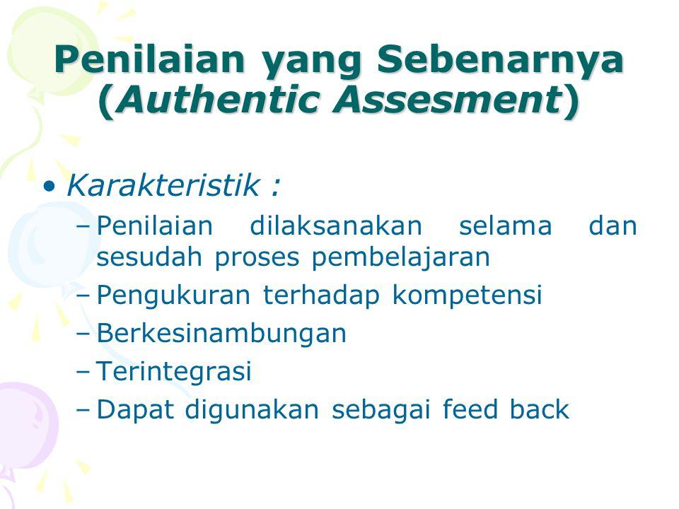 Penilaian yang Sebenarnya (Authentic Assesment) Karakteristik : –Penilaian dilaksanakan selama dan sesudah proses pembelajaran –Pengukuran terhadap kompetensi –Berkesinambungan –Terintegrasi –Dapat digunakan sebagai feed back
