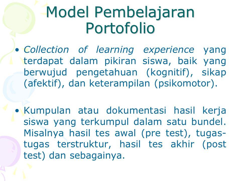 Model Pembelajaran Portofolio Collection of learning experience yang terdapat dalam pikiran siswa, baik yang berwujud pengetahuan (kognitif), sikap (afektif), dan keterampilan (psikomotor).