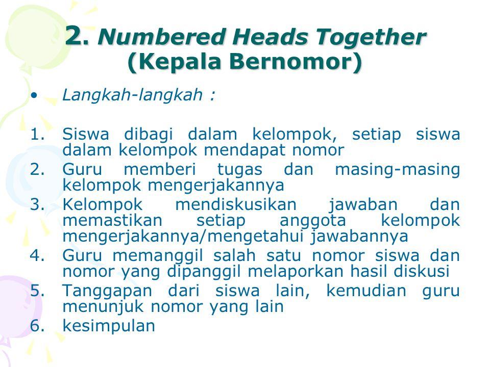 2. Numbered Heads Together (Kepala Bernomor) Langkah-langkah : 1.Siswa dibagi dalam kelompok, setiap siswa dalam kelompok mendapat nomor 2.Guru member