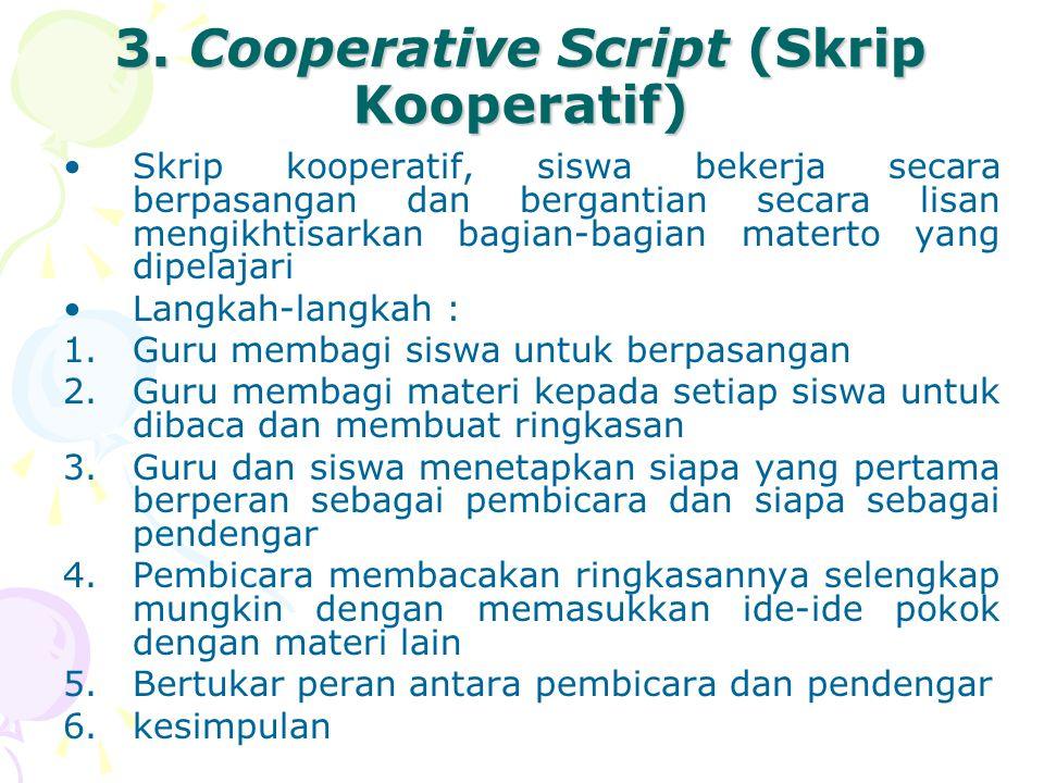 3. Cooperative Script (Skrip Kooperatif) Skrip kooperatif, siswa bekerja secara berpasangan dan bergantian secara lisan mengikhtisarkan bagian-bagian