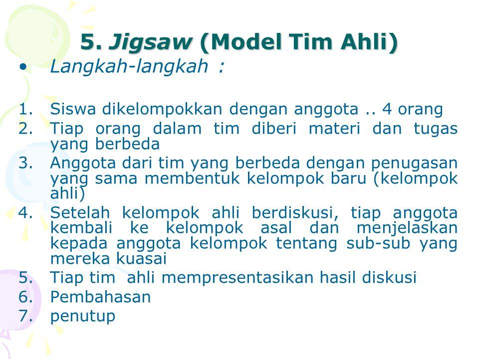5. Jigsaw (Model Tim Ahli) Langkah-langkah : 1.Siswa dikelompokkan dengan anggota.. 4 orang 2.Tiap orang dalam tim diberi materi dan tugas yang berbed