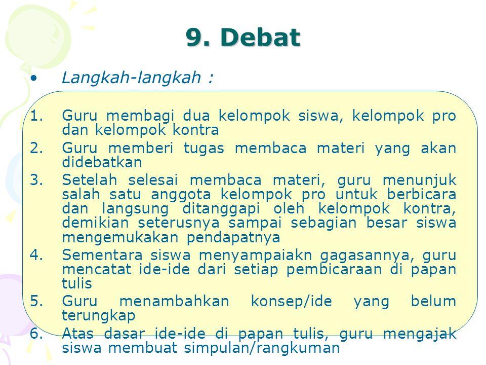 9. Debat Langkah-langkah : 1.Guru membagi dua kelompok siswa, kelompok pro dan kelompok kontra 2.Guru memberi tugas membaca materi yang akan didebatka
