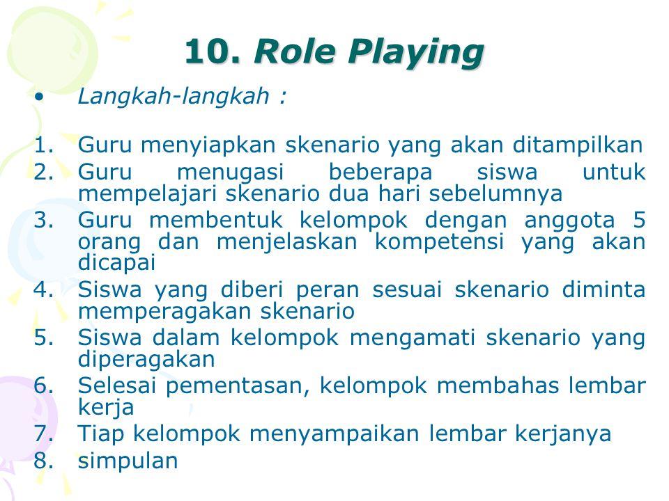 10. Role Playing Langkah-langkah : 1.Guru menyiapkan skenario yang akan ditampilkan 2.Guru menugasi beberapa siswa untuk mempelajari skenario dua hari