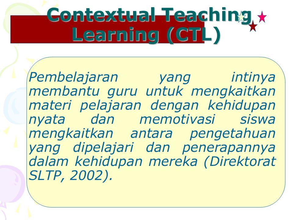 Contextual Teaching Learning (CTL) Contextual Teaching Learning (CTL) Pembelajaran yang intinya membantu guru untuk mengkaitkan materi pelajaran dengan kehidupan nyata dan memotivasi siswa mengkaitkan antara pengetahuan yang dipelajari dan penerapannya dalam kehidupan mereka (Direktorat SLTP, 2002).