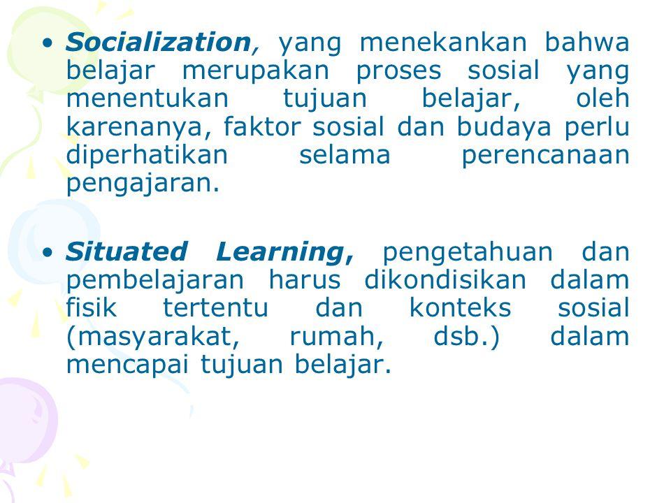 Socialization, yang menekankan bahwa belajar merupakan proses sosial yang menentukan tujuan belajar, oleh karenanya, faktor sosial dan budaya perlu di