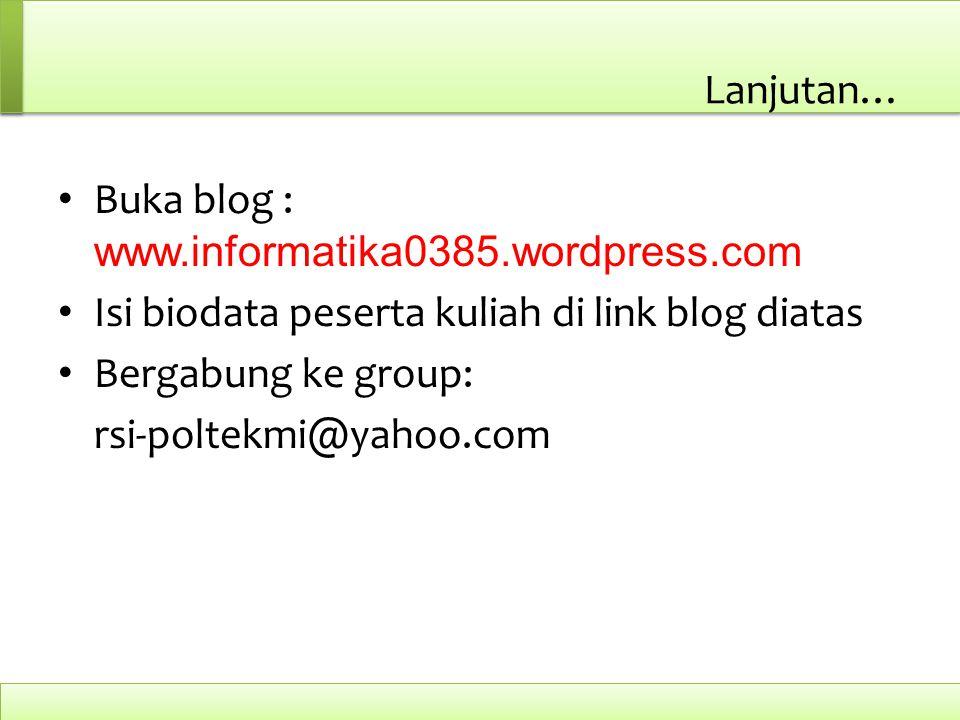 Lanjutan… Buka blog : www.informatika0385.wordpress.com Isi biodata peserta kuliah di link blog diatas Bergabung ke group: rsi-poltekmi@yahoo.com