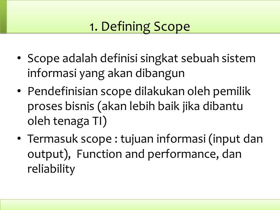 1. Defining Scope Scope adalah definisi singkat sebuah sistem informasi yang akan dibangun Pendefinisian scope dilakukan oleh pemilik proses bisnis (a