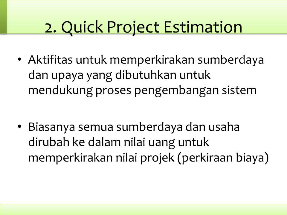 2. Quick Project Estimation Aktifitas untuk memperkirakan sumberdaya dan upaya yang dibutuhkan untuk mendukung proses pengembangan sistem Biasanya sem