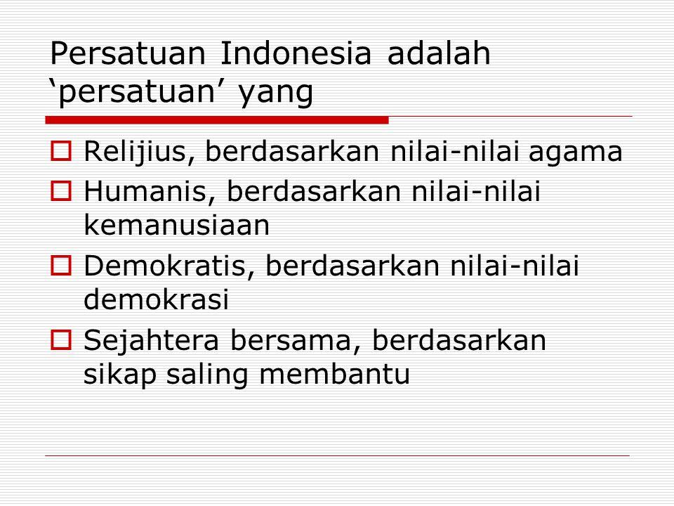 Persatuan Indonesia adalah 'persatuan' yang  Relijius, berdasarkan nilai-nilai agama  Humanis, berdasarkan nilai-nilai kemanusiaan  Demokratis, ber