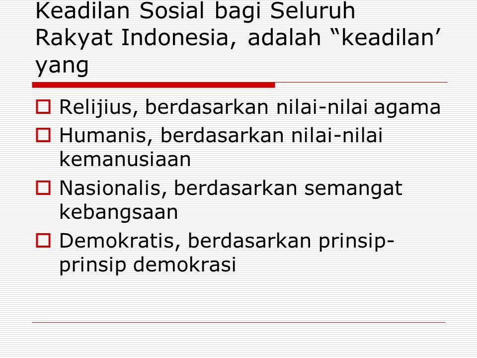 Keadilan Sosial bagi Seluruh Rakyat Indonesia, adalah keadilan' yang  Relijius, berdasarkan nilai-nilai agama  Humanis, berdasarkan nilai-nilai kemanusiaan  Nasionalis, berdasarkan semangat kebangsaan  Demokratis, berdasarkan prinsip- prinsip demokrasi