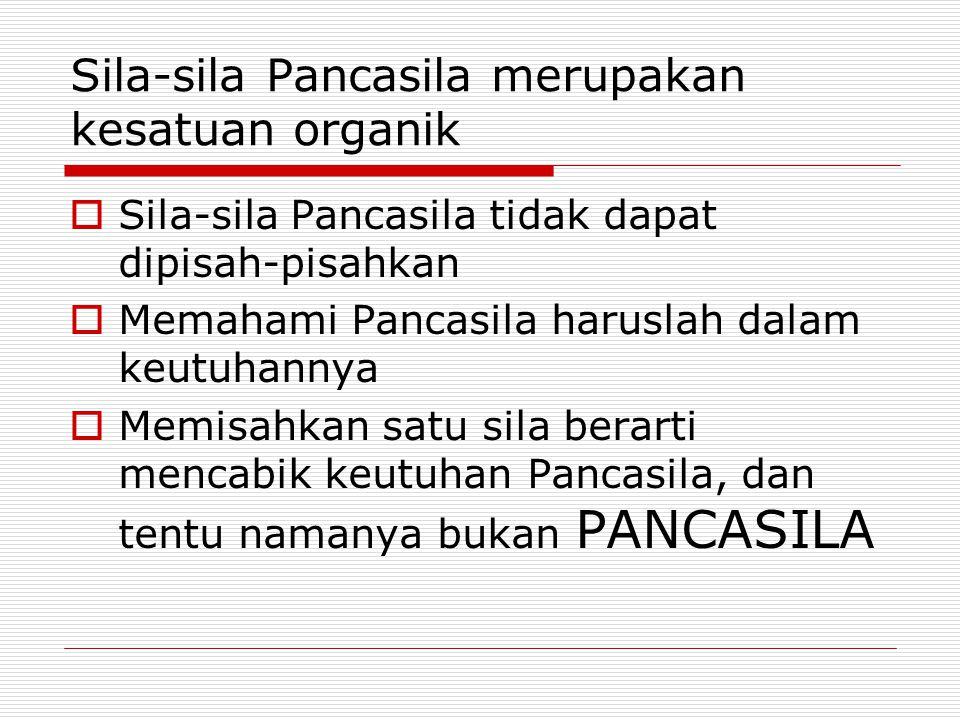 Sila-sila Pancasila merupakan kesatuan organik  Sila-sila Pancasila tidak dapat dipisah-pisahkan  Memahami Pancasila haruslah dalam keutuhannya  Memisahkan satu sila berarti mencabik keutuhan Pancasila, dan tentu namanya bukan PANCASILA