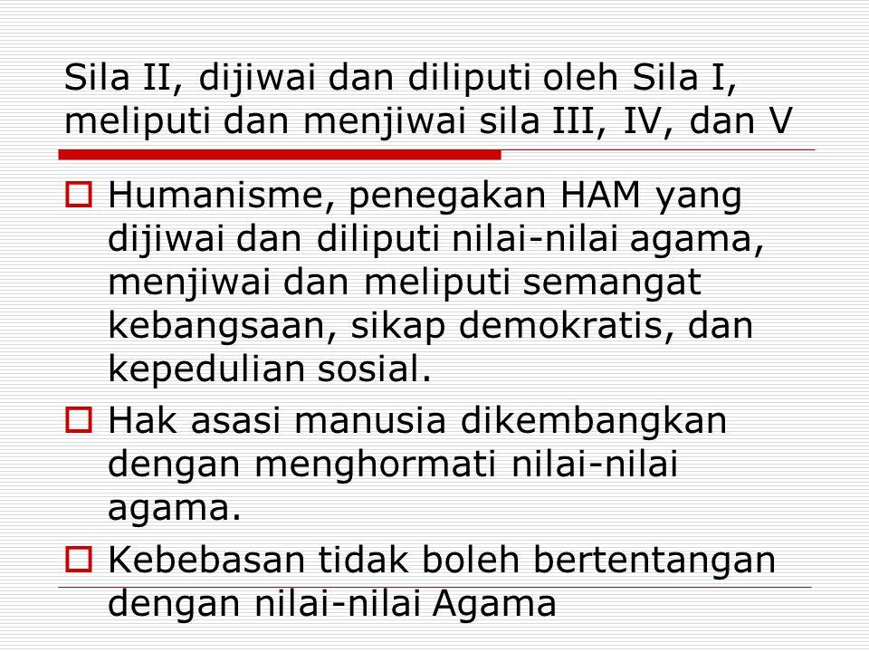 Sila II, dijiwai dan diliputi oleh Sila I, meliputi dan menjiwai sila III, IV, dan V  Humanisme, penegakan HAM yang dijiwai dan diliputi nilai-nilai agama, menjiwai dan meliputi semangat kebangsaan, sikap demokratis, dan kepedulian sosial.