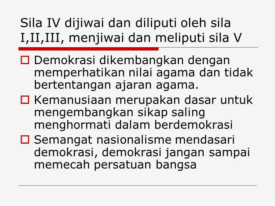 Sila IV dijiwai dan diliputi oleh sila I,II,III, menjiwai dan meliputi sila V  Demokrasi dikembangkan dengan memperhatikan nilai agama dan tidak bert