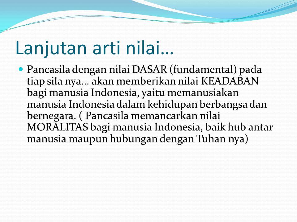 Lanjutan arti nilai… Pancasila dengan nilai DASAR (fundamental) pada tiap sila nya… akan memberikan nilai KEADABAN bagi manusia Indonesia, yaitu memanusiakan manusia Indonesia dalam kehidupan berbangsa dan bernegara.