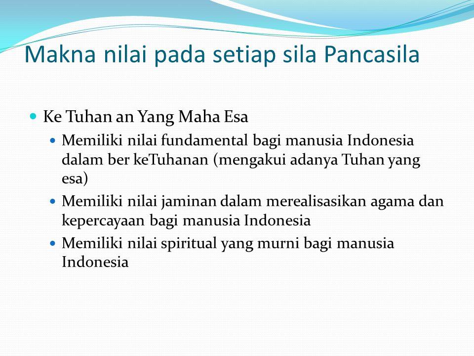 Makna nilai pada setiap sila Pancasila Ke Tuhan an Yang Maha Esa Memiliki nilai fundamental bagi manusia Indonesia dalam ber keTuhanan (mengakui adanya Tuhan yang esa) Memiliki nilai jaminan dalam merealisasikan agama dan kepercayaan bagi manusia Indonesia Memiliki nilai spiritual yang murni bagi manusia Indonesia