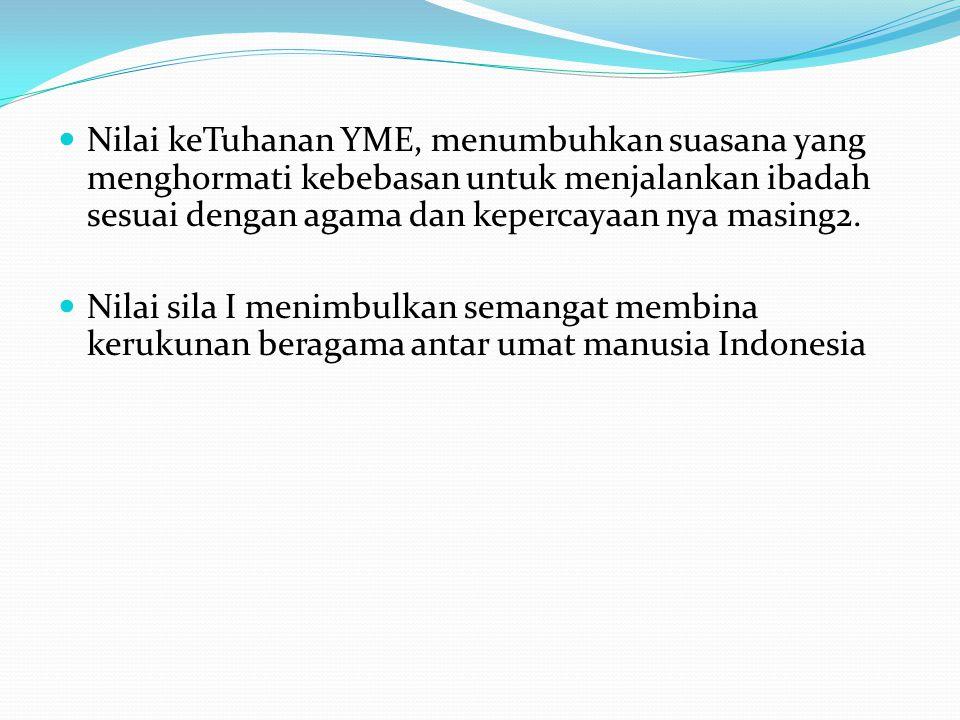 Nilai keTuhanan YME, menumbuhkan suasana yang menghormati kebebasan untuk menjalankan ibadah sesuai dengan agama dan kepercayaan nya masing2.