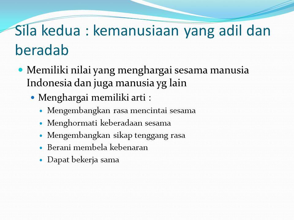 Sila kedua : kemanusiaan yang adil dan beradab Memiliki nilai yang menghargai sesama manusia Indonesia dan juga manusia yg lain Menghargai memiliki arti : Mengembangkan rasa mencintai sesama Menghormati keberadaan sesama Mengembangkan sikap tenggang rasa Berani membela kebenaran Dapat bekerja sama