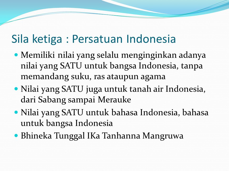 Sila ketiga : Persatuan Indonesia Memiliki nilai yang selalu menginginkan adanya nilai yang SATU untuk bangsa Indonesia, tanpa memandang suku, ras ataupun agama Nilai yang SATU juga untuk tanah air Indonesia, dari Sabang sampai Merauke Nilai yang SATU untuk bahasa Indonesia, bahasa untuk bangsa Indonesia Bhineka Tunggal IKa Tanhanna Mangruwa
