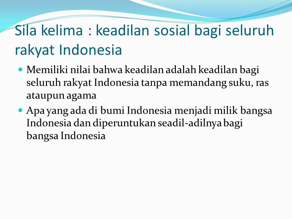 Sila kelima : keadilan sosial bagi seluruh rakyat Indonesia Memiliki nilai bahwa keadilan adalah keadilan bagi seluruh rakyat Indonesia tanpa memandang suku, ras ataupun agama Apa yang ada di bumi Indonesia menjadi milik bangsa Indonesia dan diperuntukan seadil-adilnya bagi bangsa Indonesia