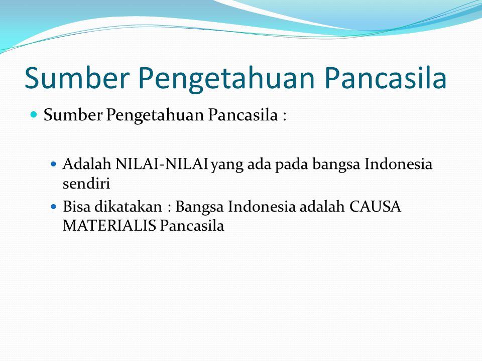 Sumber Pengetahuan Pancasila Sumber Pengetahuan Pancasila : Adalah NILAI-NILAI yang ada pada bangsa Indonesia sendiri Bisa dikatakan : Bangsa Indonesia adalah CAUSA MATERIALIS Pancasila