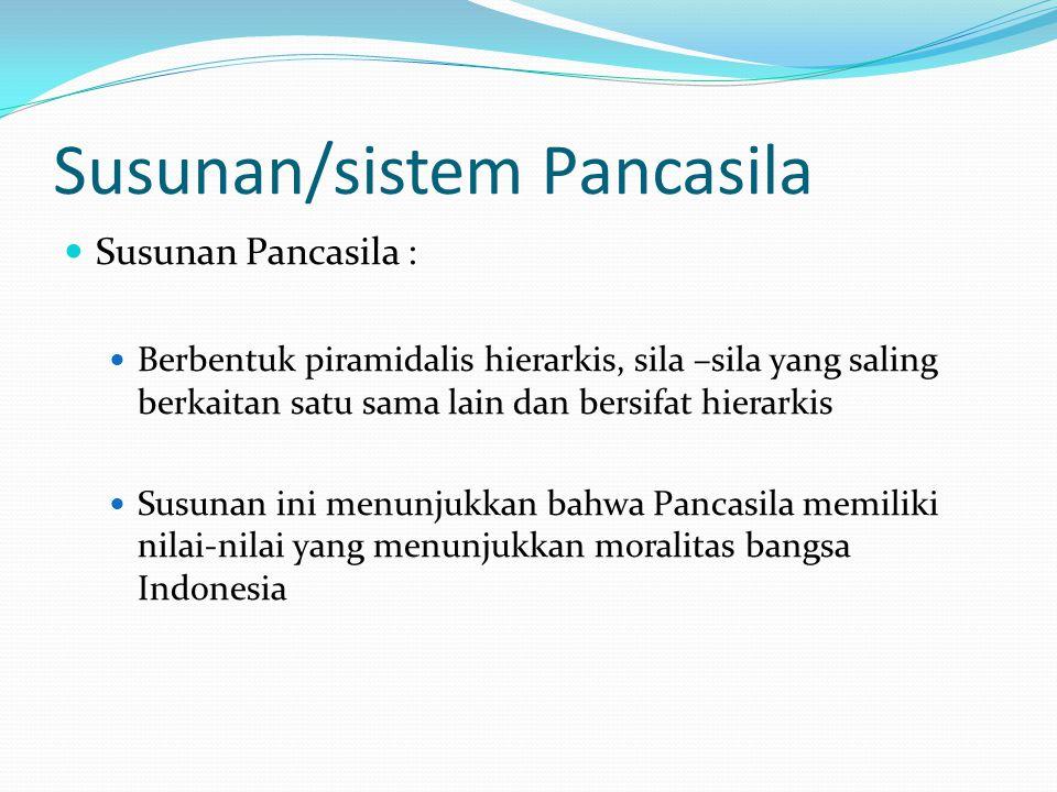 Susunan/sistem Pancasila Susunan Pancasila : Berbentuk piramidalis hierarkis, sila –sila yang saling berkaitan satu sama lain dan bersifat hierarkis Susunan ini menunjukkan bahwa Pancasila memiliki nilai-nilai yang menunjukkan moralitas bangsa Indonesia
