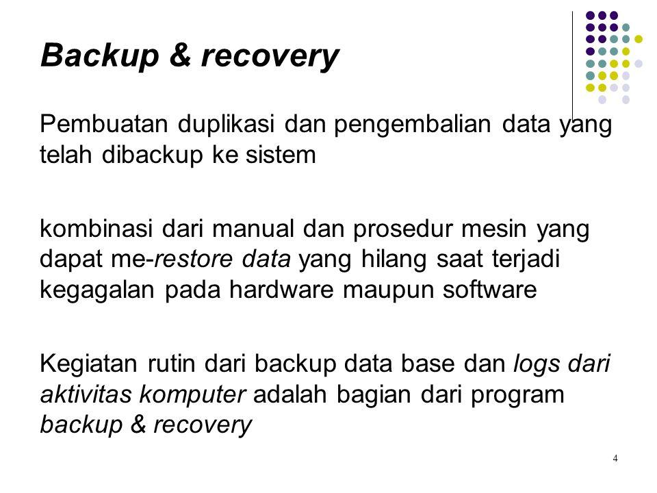 Backup & recovery Pembuatan duplikasi dan pengembalian data yang telah dibackup ke sistem kombinasi dari manual dan prosedur mesin yang dapat me-resto