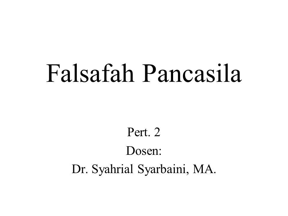 Falsafah Pancasila Pert. 2 Dosen: Dr. Syahrial Syarbaini, MA.