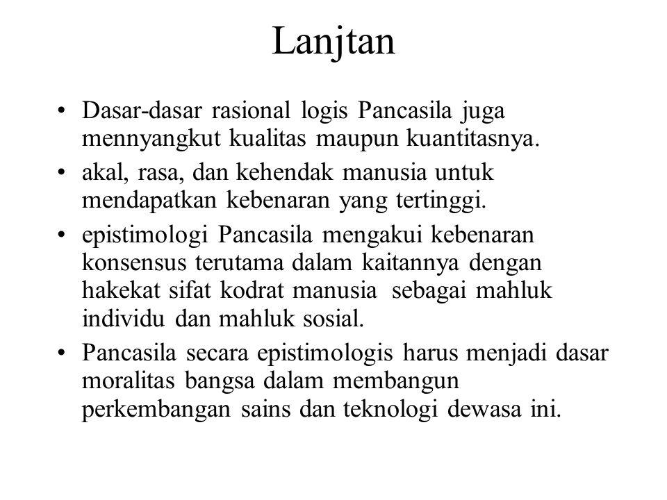 Lanjtan Dasar-dasar rasional logis Pancasila juga mennyangkut kualitas maupun kuantitasnya. akal, rasa, dan kehendak manusia untuk mendapatkan kebenar