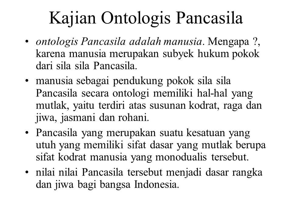 Kajian Ontologis Pancasila ontologis Pancasila adalah manusia. Mengapa ?, karena manusia merupakan subyek hukum pokok dari sila sila Pancasila. manusi