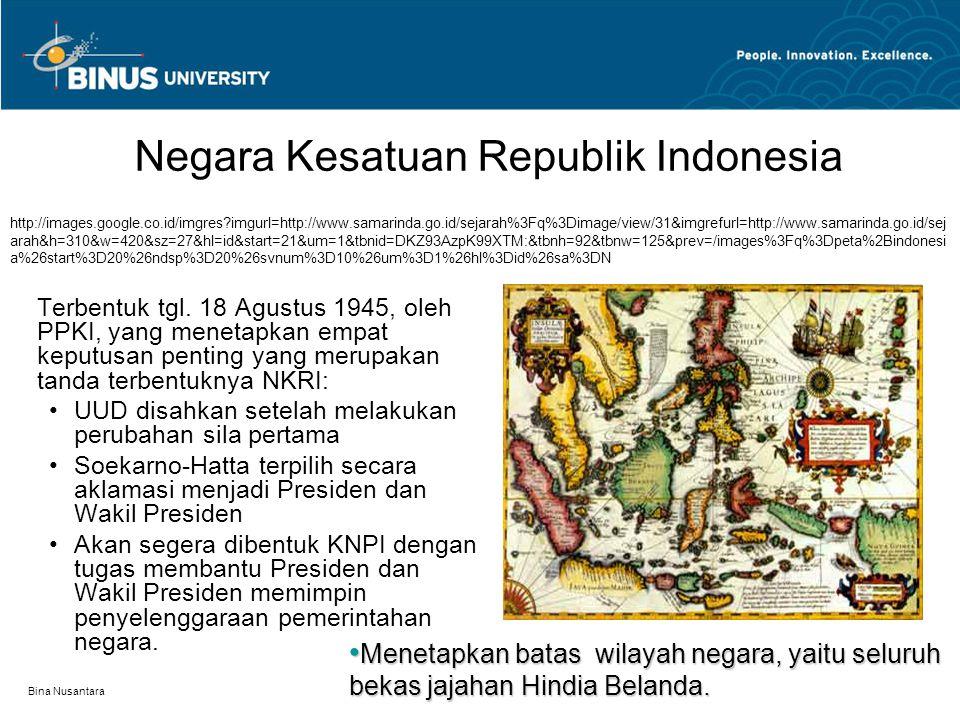 Bina Nusantara Negara Kesatuan Republik Indonesia Terbentuk tgl. 18 Agustus 1945, oleh PPKI, yang menetapkan empat keputusan penting yang merupakan ta